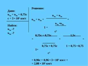 Дано: υ1ц = υ2ц = 0,75с с = 3 • 105 км/с Найти: υ1ц -? υ2ц -? Решение: υ1ц +