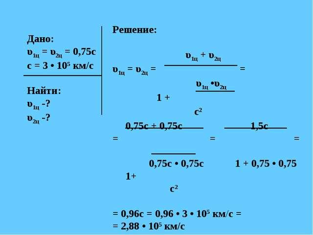 Дано: υ1ц = υ2ц = 0,75с с = 3 • 105 км/с Найти: υ1ц -? υ2ц -? Решение: υ1ц +...