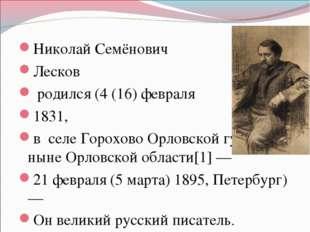 Николай Семёнович Лесков родился (4 (16) февраля 1831, в селе Горохово Орловс