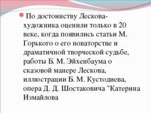 По достоинству Лескова-художника оценили только в 20 веке, когда появились ст