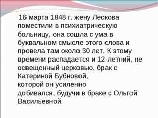 16 марта 1848 г. жену Лескова поместили в психиатрическую больницу, она сошл