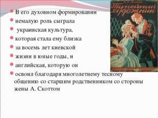 В его духовном формировании немалую роль сыграла украинская культура, которая