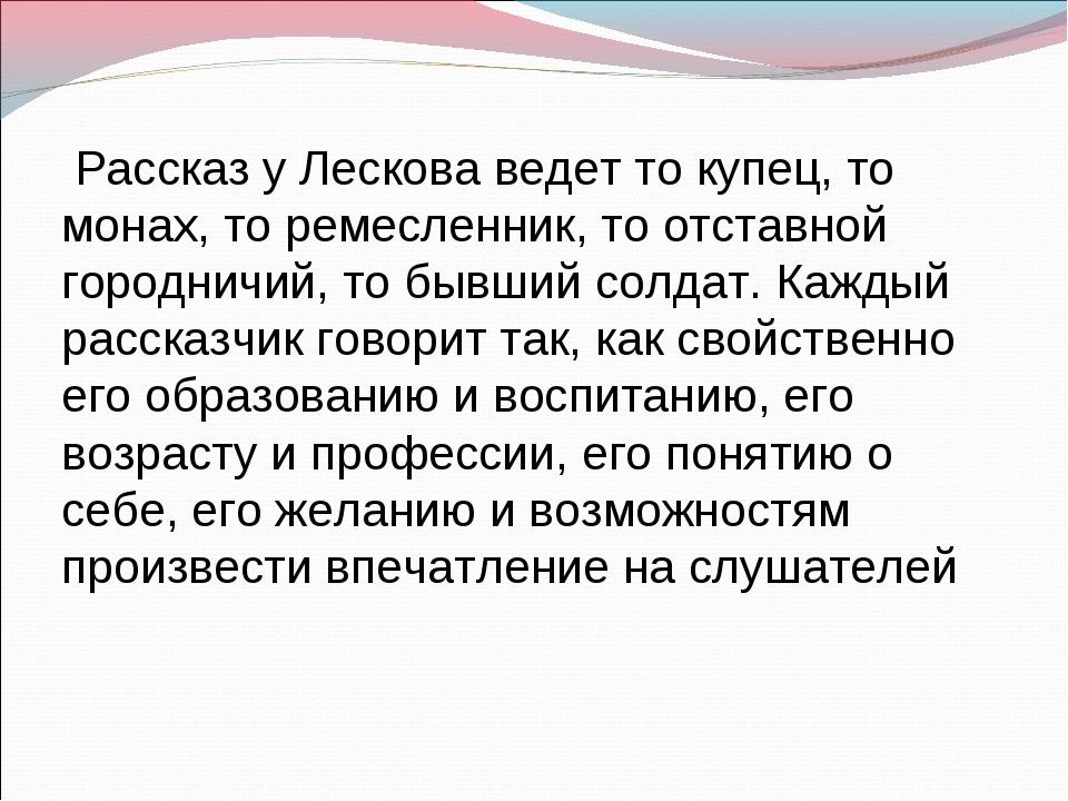 Рассказ у Лескова ведет то купец, то монах, то ремесленник, то отставной гор...