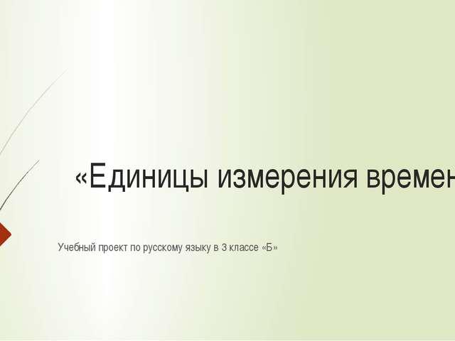 «Единицы измерения времени» Учебный проект по русскому языку в 3 классе «Б»