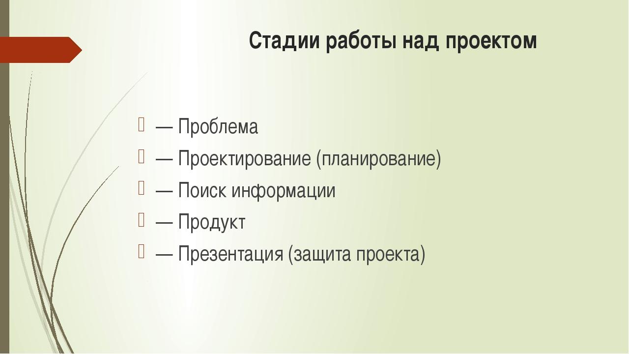 Стадии работы над проектом — Проблема — Проектирование (планирование) — Поис...