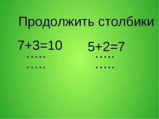 Продолжить столбики 7+3=10 5+2=7 ….. ….. ….. …..