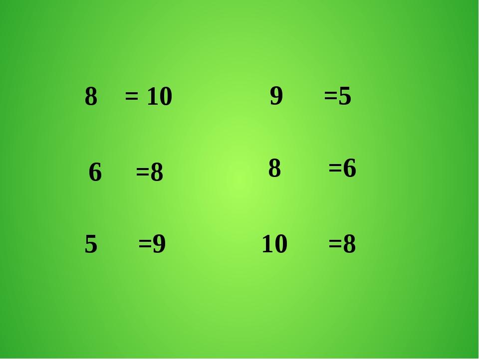 8 = 10 6 =8 5 =9 9 =5 8 =6 10 =8