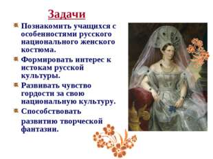 Задачи Познакомить учащихся с особенностями русского национального женского