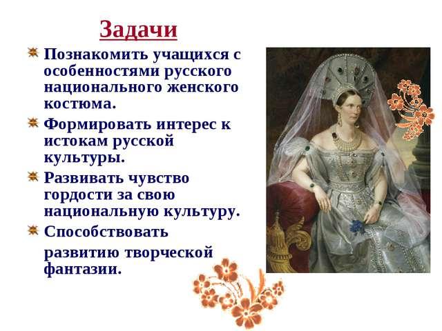 Задачи Познакомить учащихся с особенностями русского национального женского...