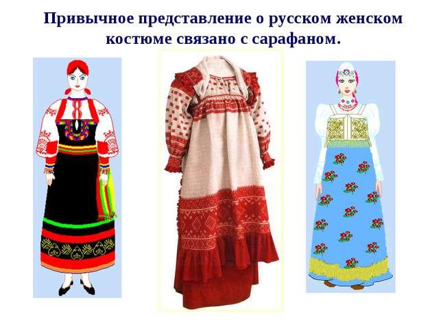 Привычное представление о русском женском костюме связано с сарафаном.