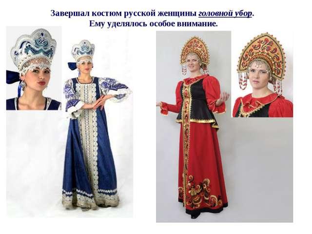 Завершал костюм русской женщины головной убор. Ему уделялось особое внимание.