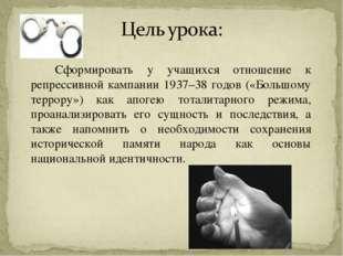 Сформировать у учащихся отношение к репрессивной кампании 1937–38 годов («Б