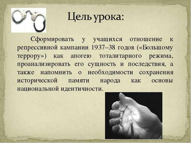 Сформировать у учащихся отношение к репрессивной кампании 1937–38 годов («Б...