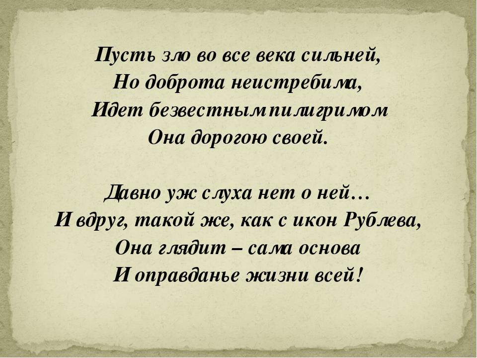 Пусть зло во все века сильней, Но доброта неистребима, Идет безвестным пилигр...