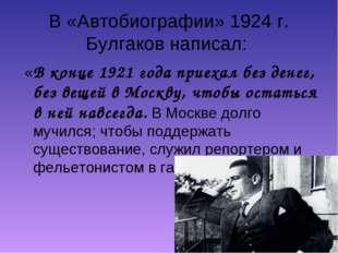 В «Автобиографии» 1924 г. Булгаков написал: «В конце 1921 года приехал без де