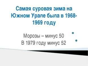 Самая суровая зима на Южном Урале была в 1968-1969 году Морозы – минус 50 В 1