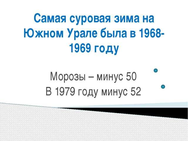 Самая суровая зима на Южном Урале была в 1968-1969 году Морозы – минус 50 В 1...