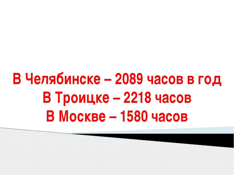 В Челябинске – 2089 часов в год В Троицке – 2218 часов В Москве – 1580 часов