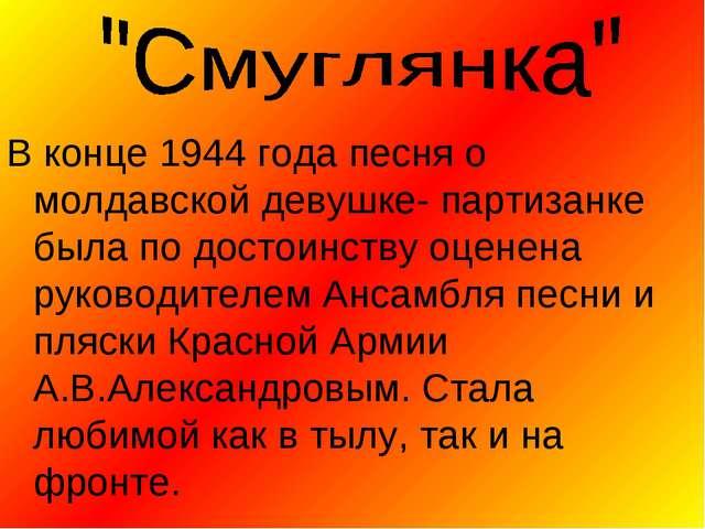 В конце 1944 года песня о молдавской девушке- партизанке была по достоинству...