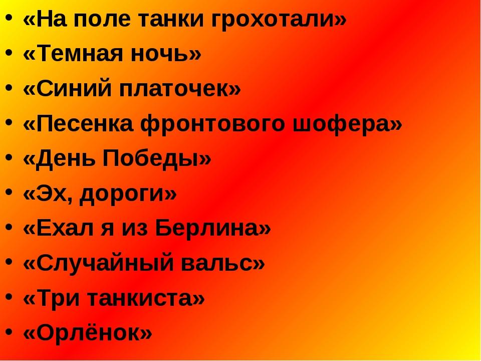 «На поле танки грохотали» «Темная ночь» «Синий платочек» «Песенка фронтового...