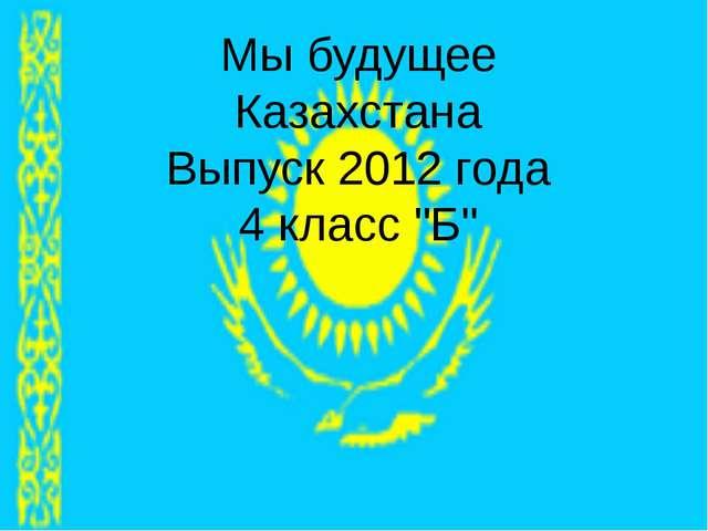 """Мы будущее Казахстана Выпуск 2012 года 4 класс """"Б"""""""