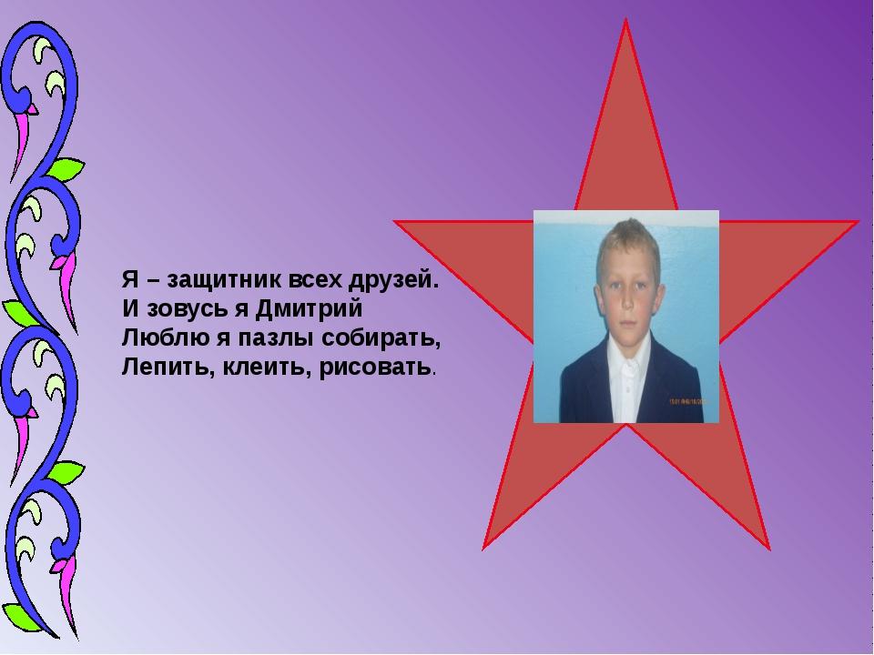 Я – защитник всех друзей. И зовусь я Дмитрий Люблю я пазлы собирать, Лепить,...
