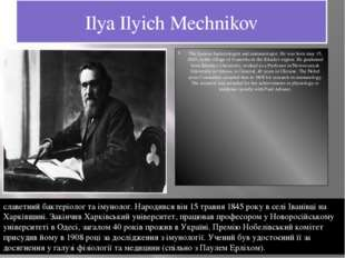 Ilya Ilyich Mechnikov The famous bacteriologist and immunologist. He was born