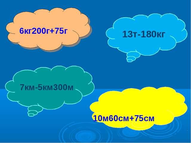 6кг200г+75г 10м60см+75см 13т-180кг 7км-5км300м