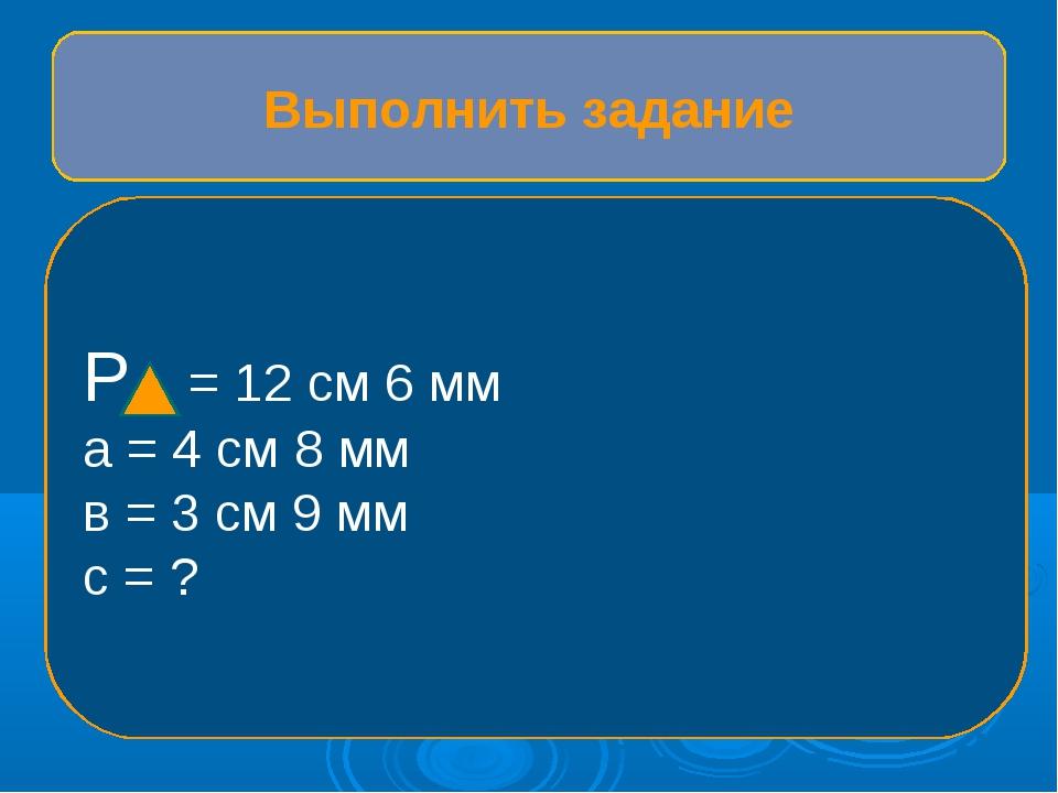 Выполнить задание Р = 12 см 6 мм а = 4 см 8 мм в = 3 см 9 мм с = ?