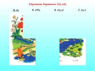 Упростить выражение 52х-48х А. 4х Б. 100х В. 4(х-х) Г. 2х-4