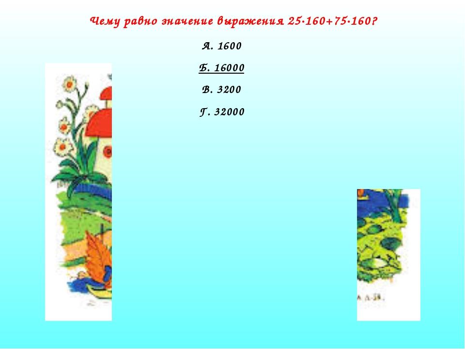 Чему равно значение выражения 25·160+75·160? А. 1600 Б. 16000 В. 3200 Г. 32000