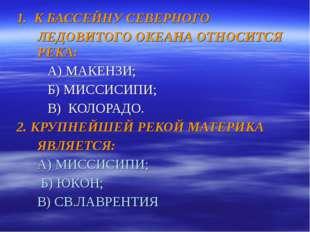 1. К БАССЕЙНУ СЕВЕРНОГО ЛЕДОВИТОГО ОКЕАНА ОТНОСИТСЯ РЕКА: А) МАКЕНЗИ; Б)
