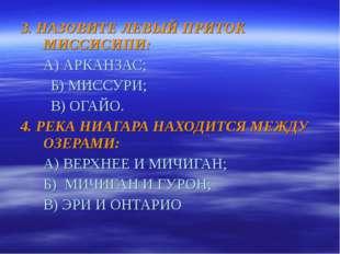 3. НАЗОВИТЕ ЛЕВЫЙ ПРИТОК МИССИСИПИ: А) АРКАНЗАС;  Б) МИССУРИ;  В) ОГАЙО. 4.
