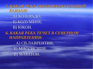 5. КАКАЯ РЕКА ОБРАЗОВАЛА БОЛЬШОЙ КАНЬОН: А) КОЛОРАДО; Б) КОЛУМБИЯ; В) ЮКОН. 6