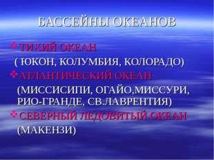 БАССЕЙНЫ ОКЕАНОВ ТИХИЙ ОКЕАН ( ЮКОН, КОЛУМБИЯ, КОЛОРАДО) АТЛАНТИЧЕСКИЙ ОКЕАН
