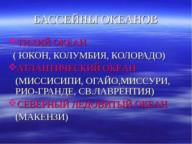 БАССЕЙНЫ ОКЕАНОВ ТИХИЙ ОКЕАН ( ЮКОН, КОЛУМБИЯ, КОЛОРАДО) АТЛАНТИЧЕСКИЙ ОКЕАН...