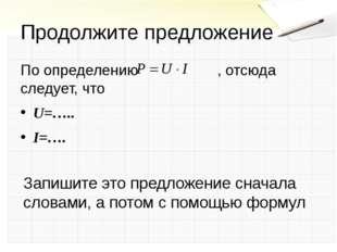 Продолжите предложение По определению , отсюда следует, что U=….. I=…. Запиши