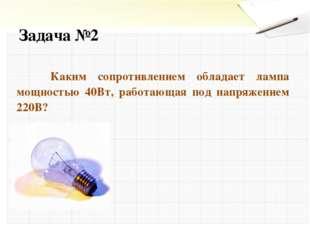 Задача №2 Каким сопротивлением обладает лампа мощностью 40Вт, работающая под