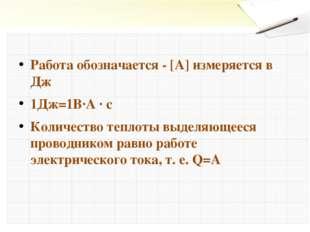 Работа обозначается - [А] измеряется в Дж 1Дж=1В∙А ∙ с Количество теплоты выд