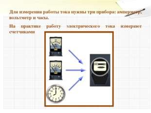Для измерения работы тока нужны три прибора: амперметр, вольтметр и часы. На