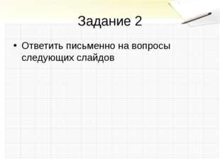 Задание 2 Ответить письменно на вопросы следующих слайдов