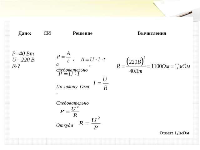 Ответ: 1,1кОм Дано: СИ Решение Вычисления P=40 Вт U= 220 В R-? , а, следоват...