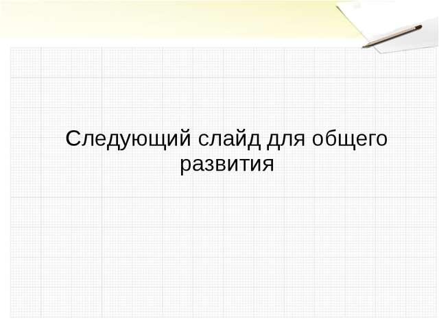 Следующий слайд для общего развития
