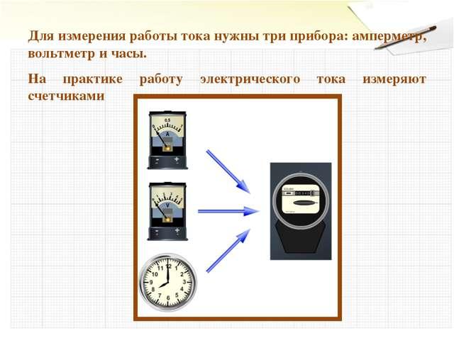 Для измерения работы тока нужны три прибора: амперметр, вольтметр и часы. На...