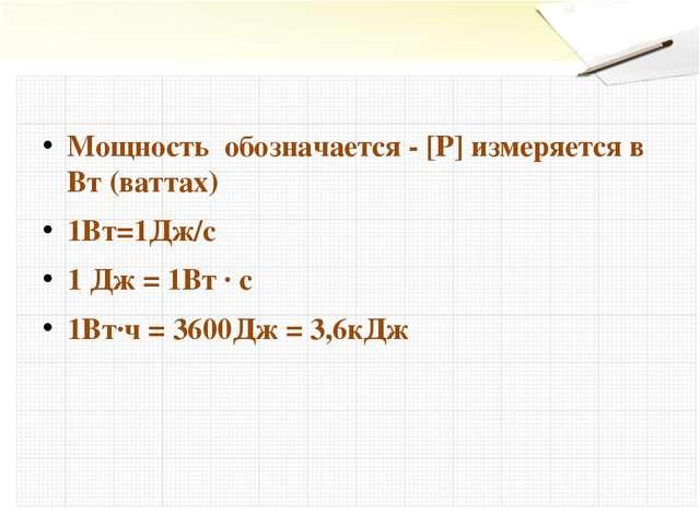 Мощность обозначается - [Р] измеряется в Вт (ваттах) 1Вт=1Дж/с 1 Дж = 1Вт ∙ с...