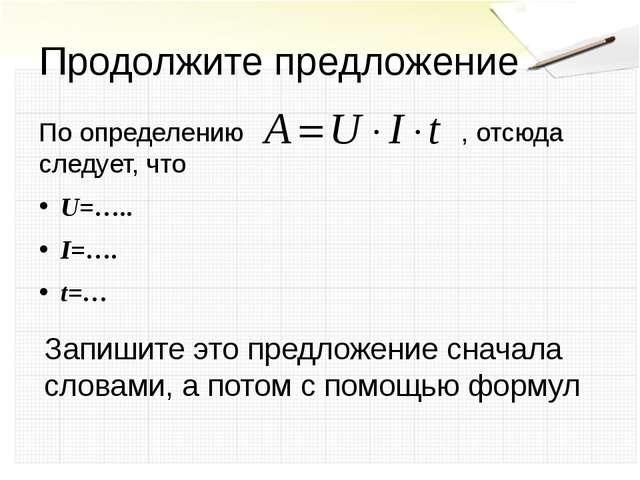 Продолжите предложение По определению , отсюда следует, что U=….. I=…. t=… За...