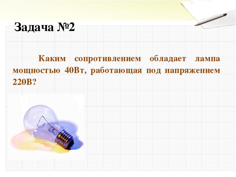 Задача №2 Каким сопротивлением обладает лампа мощностью 40Вт, работающая под...