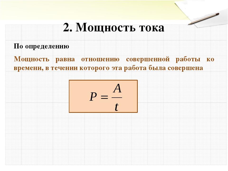 2. Мощность тока По определению Мощность равна отношению совершенной работы...