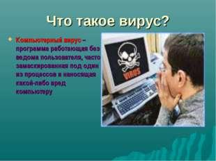 Что такое вирус? Компьютерный вирус – программа работающая без ведома пользов