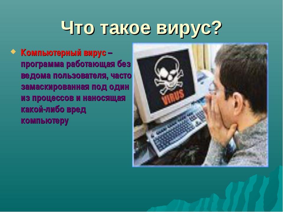 Что такое вирус? Компьютерный вирус – программа работающая без ведома пользов...